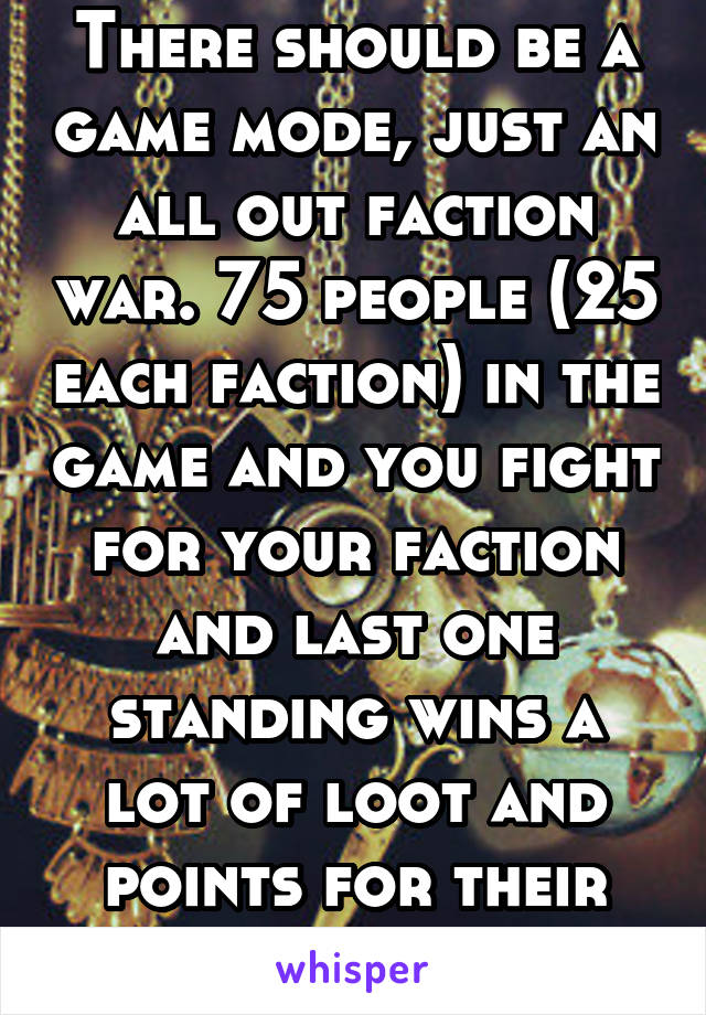 There should be a game mode, just an all out faction war. 75 people (25 each faction) in the game and you fight for your faction and last one standing wins a lot of loot and points for their faction.