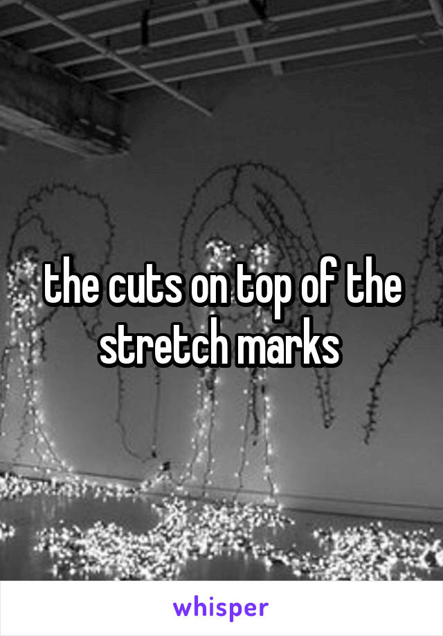 the cuts on top of the stretch marks