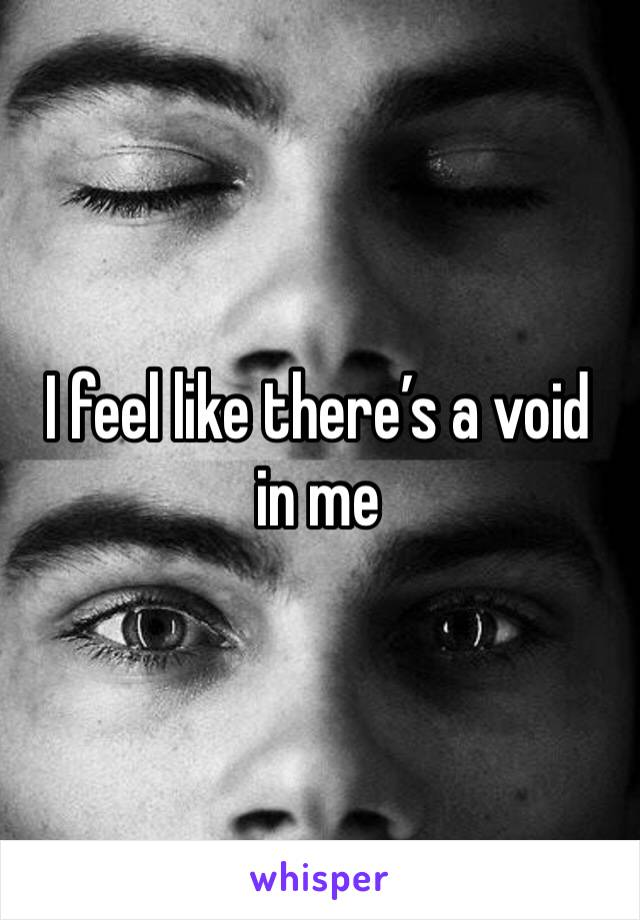 I feel like there's a void in me