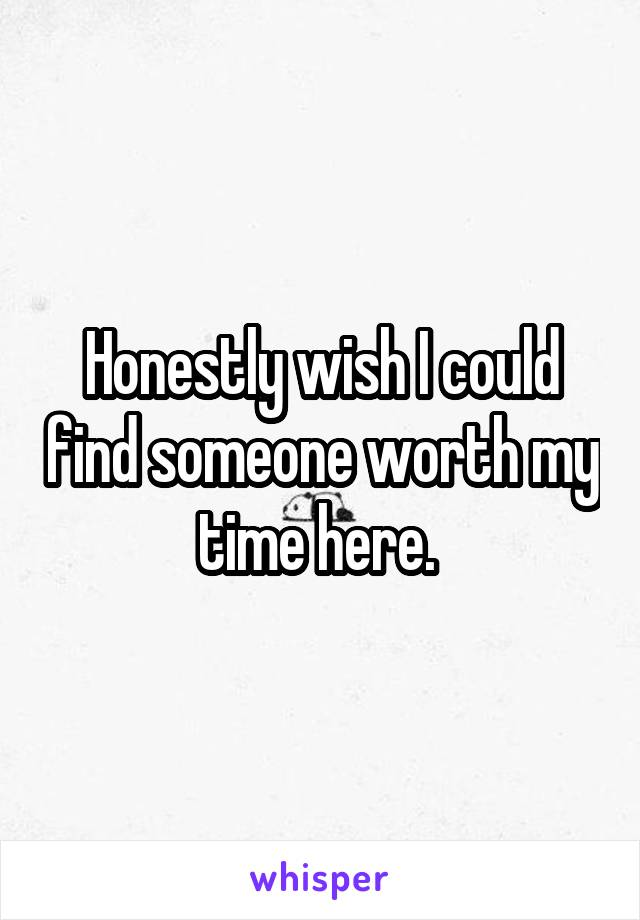 Honestly wish I could find someone worth my time here.