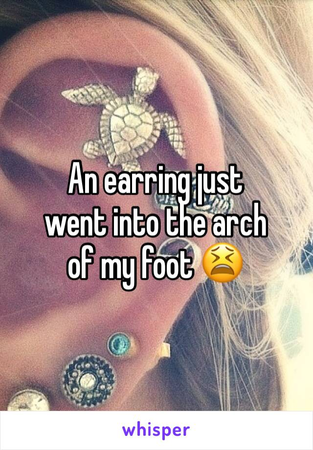 An earring just  went into the arch  of my foot 😫