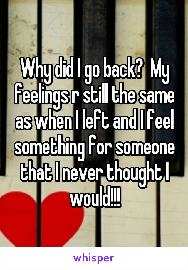 Why did I go back?  My feelings r still the same as when I left and I feel something for someone that I never thought I would!!!