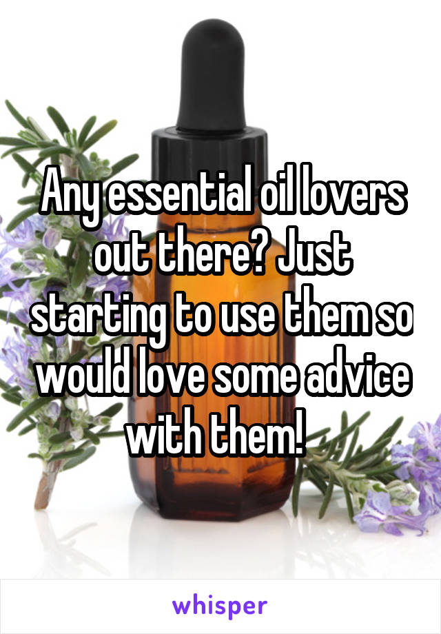 Any essential oil lovers out there? Just starting to use them so would love some advice with them!