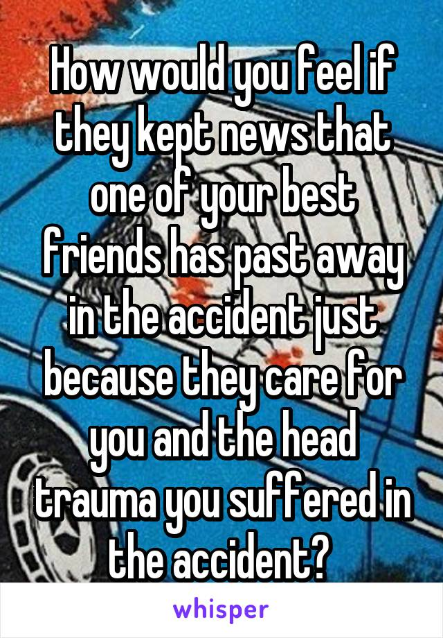 How would you feel if they kept news that one of your best friends has past away in the accident just because they care for you and the head trauma you suffered in the accident?