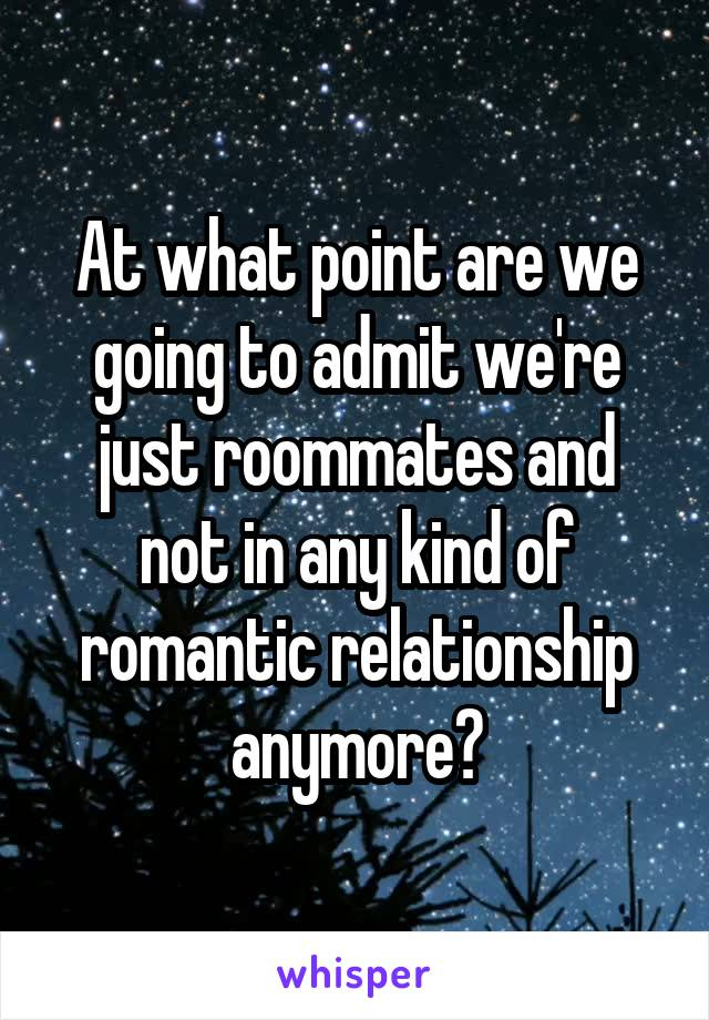 At what point are we going to admit we're just roommates and not in any kind of romantic relationship anymore?