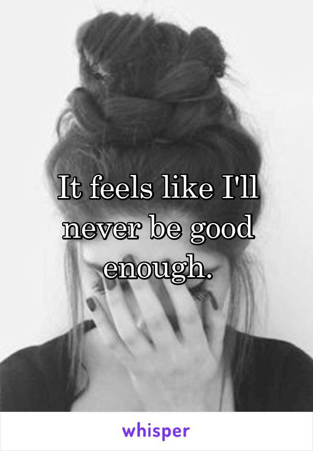 It feels like I'll never be good enough.