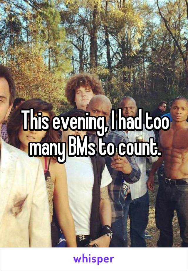 This evening, I had too many BMs to count.