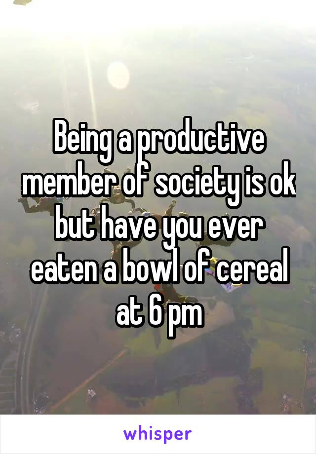 Being a productive member of society is ok but have you ever eaten a bowl of cereal at 6 pm