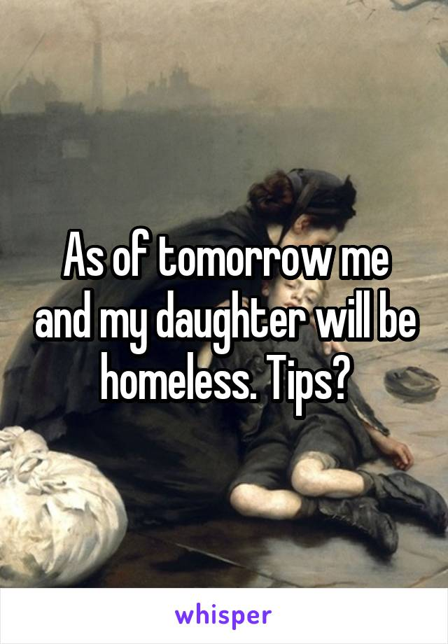 As of tomorrow me and my daughter will be homeless. Tips?