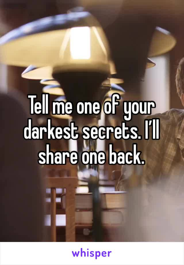 Tell me one of your darkest secrets. I'll share one back.