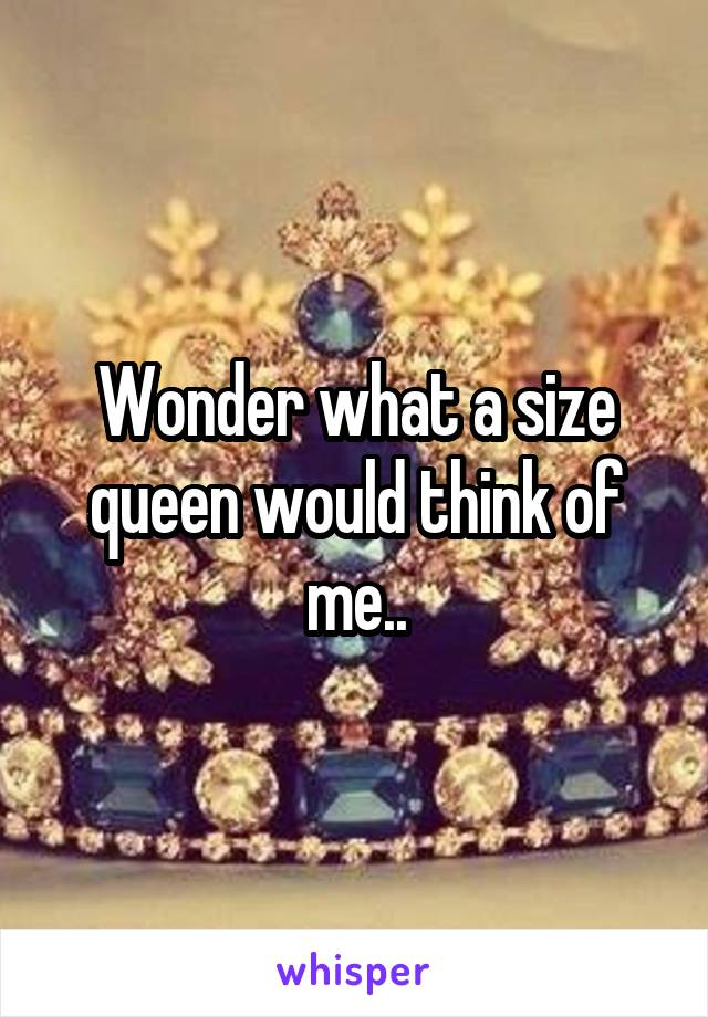 Wonder what a size queen would think of me..