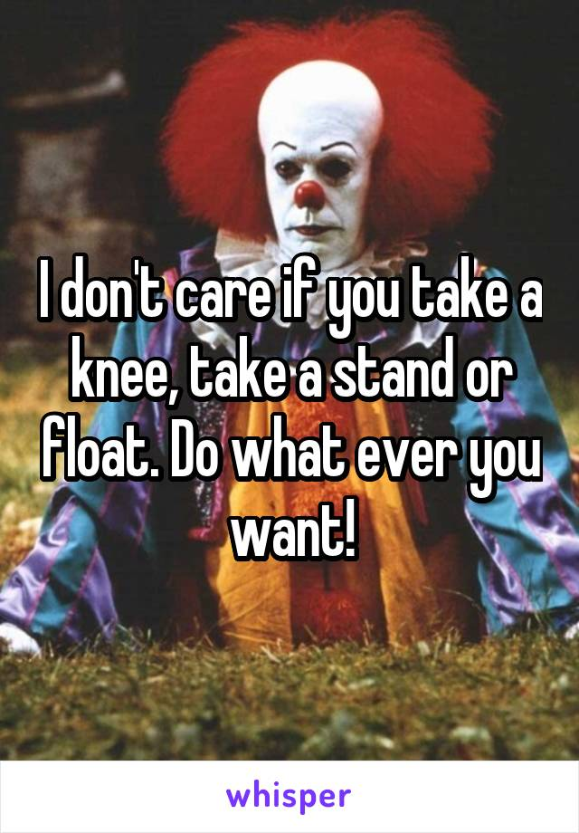 I don't care if you take a knee, take a stand or float. Do what ever you want!