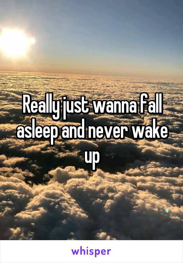 Really just wanna fall asleep and never wake up