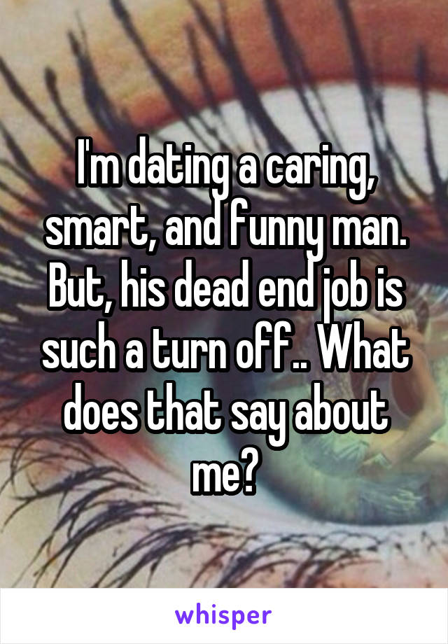 I'm dating a caring, smart, and funny man. But, his dead end job is such a turn off.. What does that say about me?