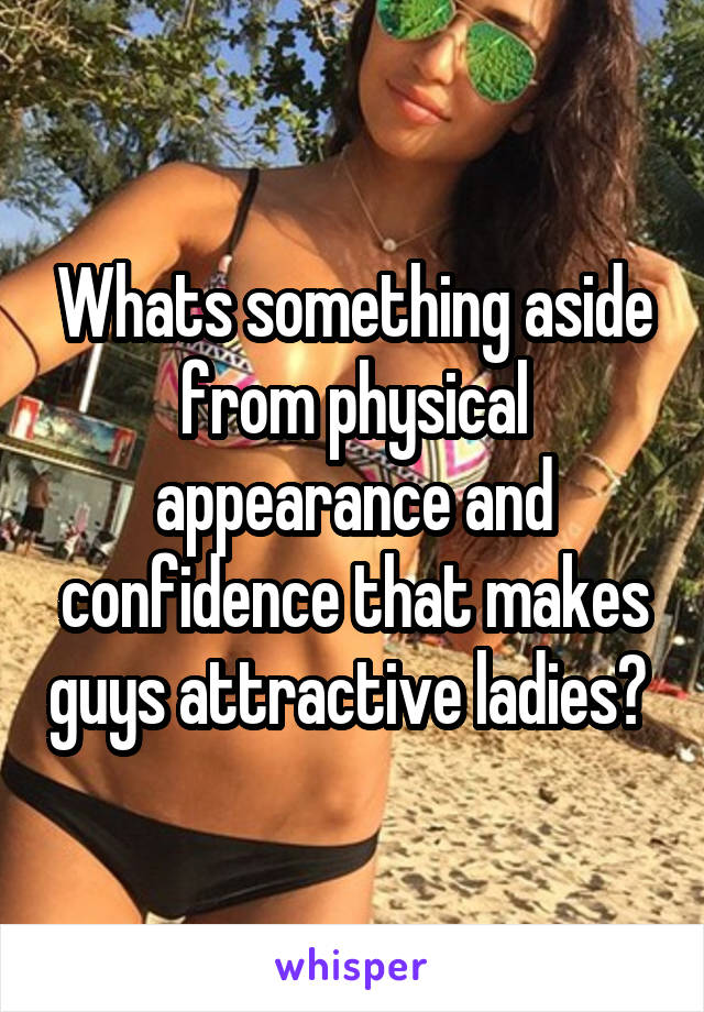 Whats something aside from physical appearance and confidence that makes guys attractive ladies?