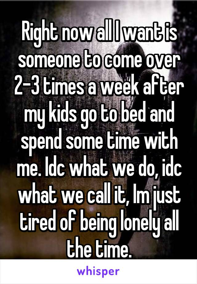 Right now all I want is someone to come over 2-3 times a week after my kids go to bed and spend some time with me. Idc what we do, idc what we call it, Im just tired of being lonely all the time.