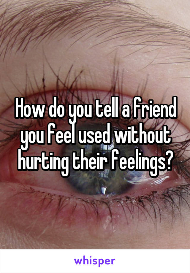 How do you tell a friend you feel used without hurting their feelings?