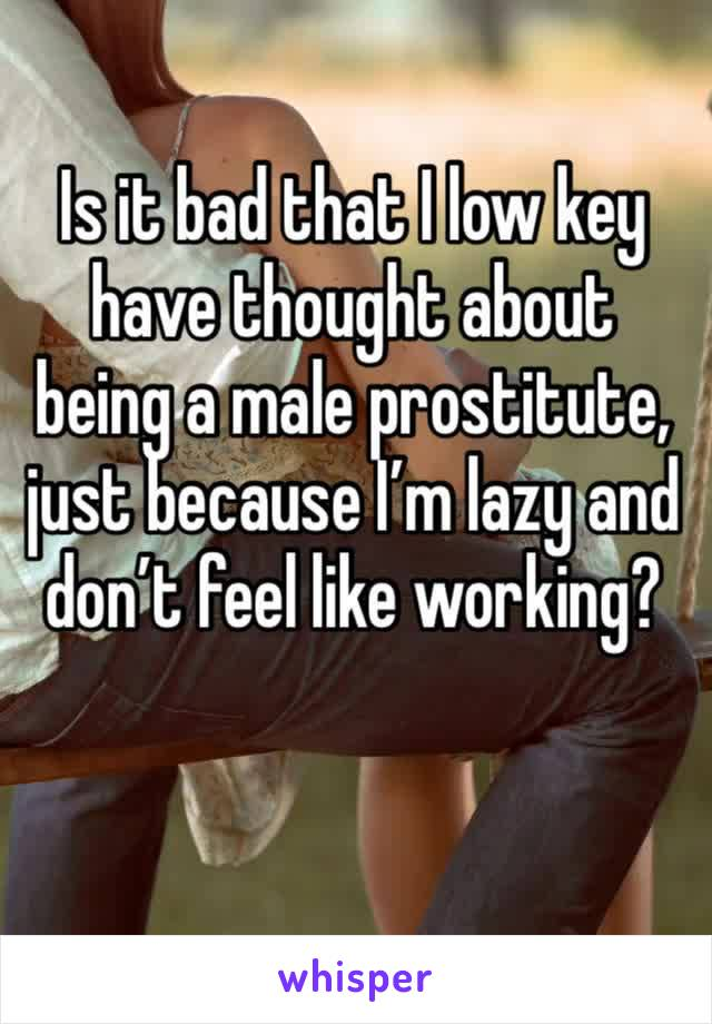 Is it bad that I low key have thought about being a male prostitute, just because I'm lazy and don't feel like working?