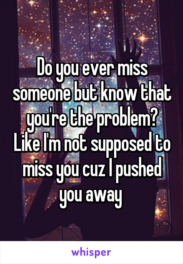 Do you ever miss someone but know that you're the problem? Like I'm not supposed to miss you cuz I pushed you away