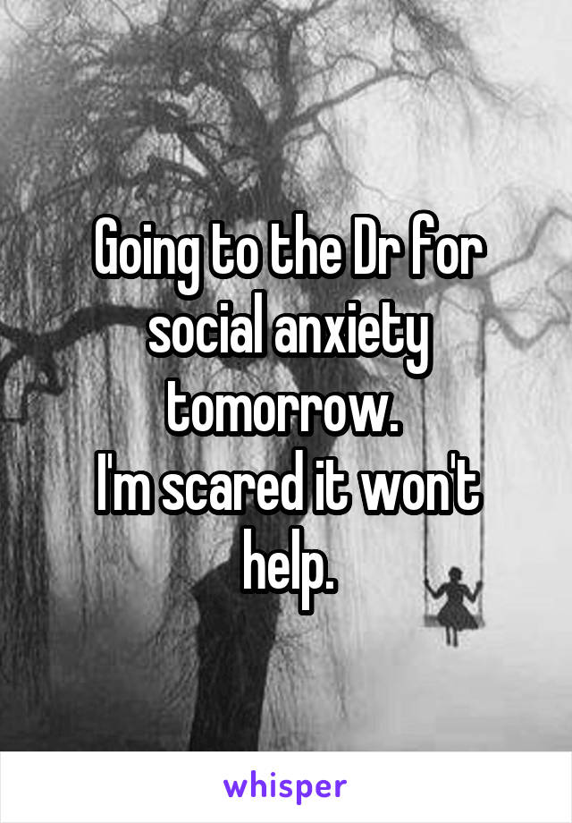 Going to the Dr for social anxiety tomorrow.  I'm scared it won't help.