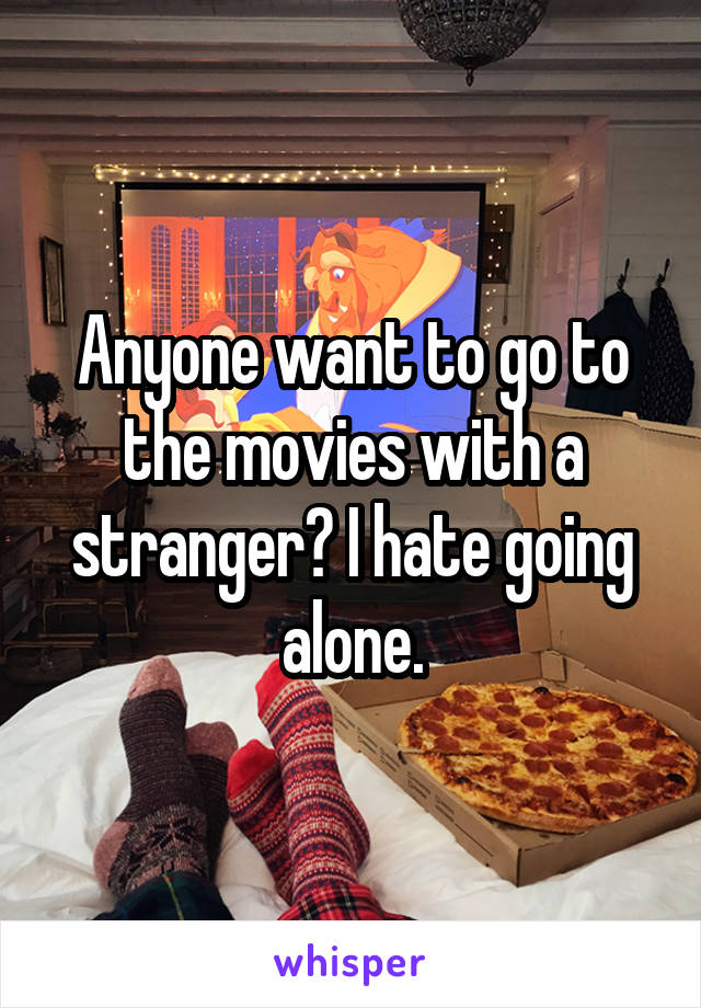 Anyone want to go to the movies with a stranger? I hate going alone.
