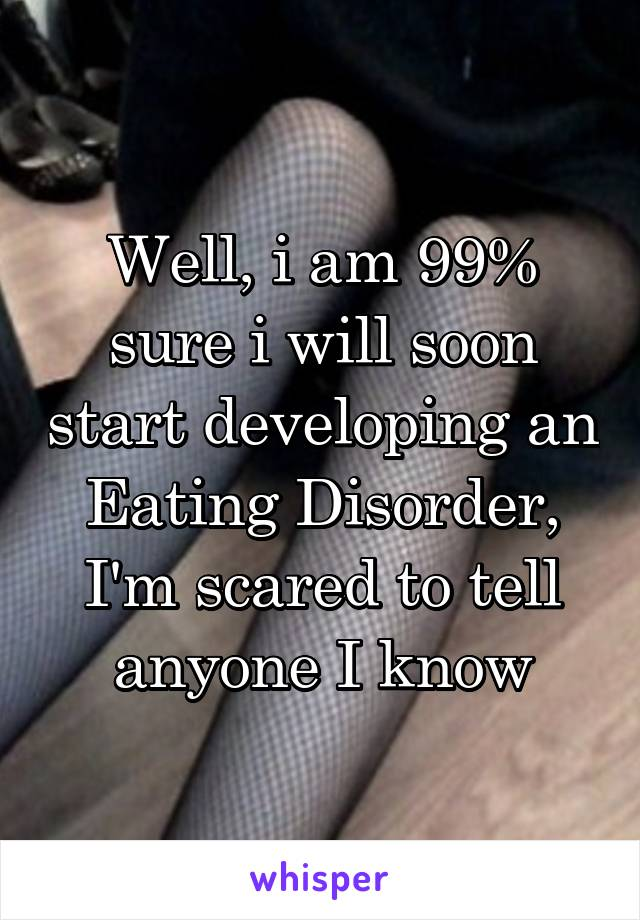 Well, i am 99% sure i will soon start developing an Eating Disorder, I'm scared to tell anyone I know