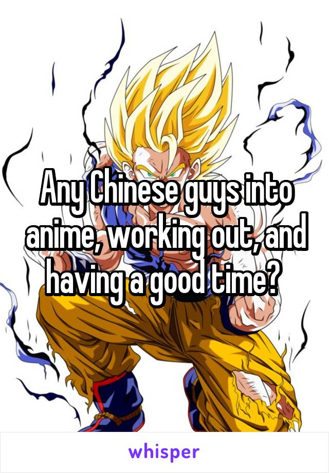 Any Chinese guys into anime, working out, and having a good time?