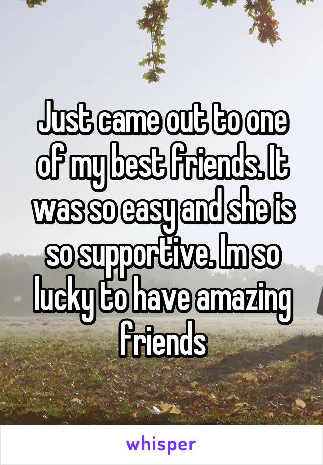 Just came out to one of my best friends. It was so easy and she is so supportive. Im so lucky to have amazing friends