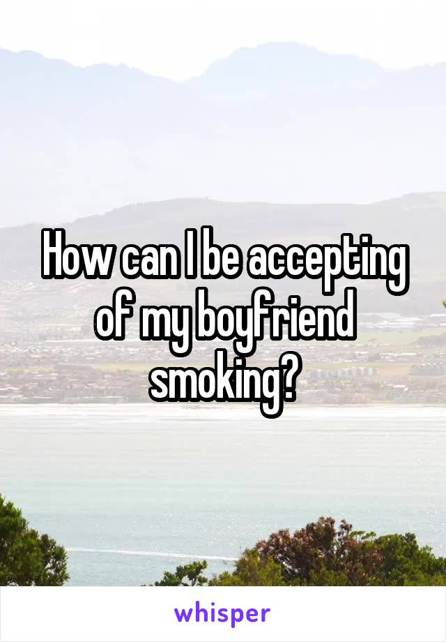 How can I be accepting of my boyfriend smoking?