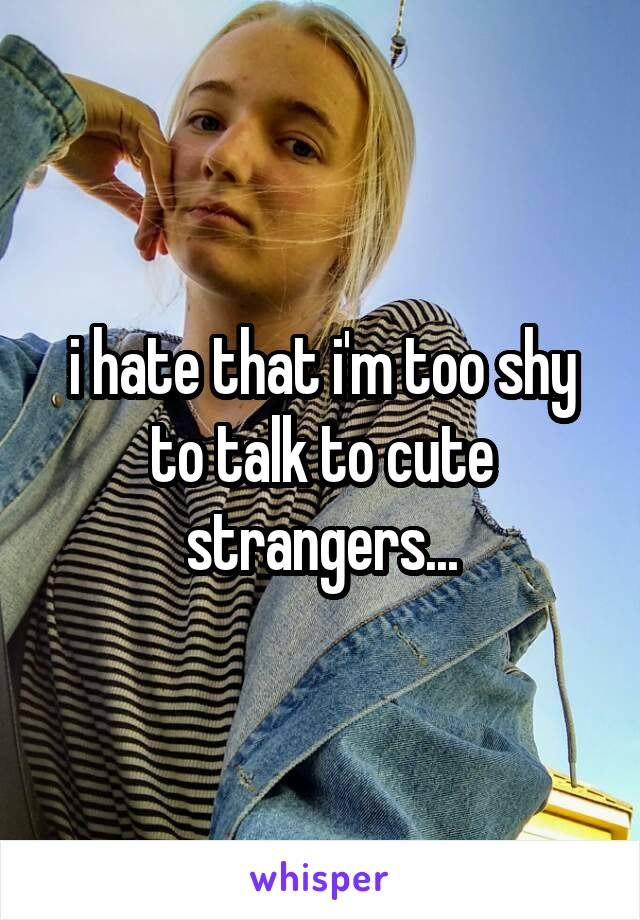 i hate that i'm too shy to talk to cute strangers...