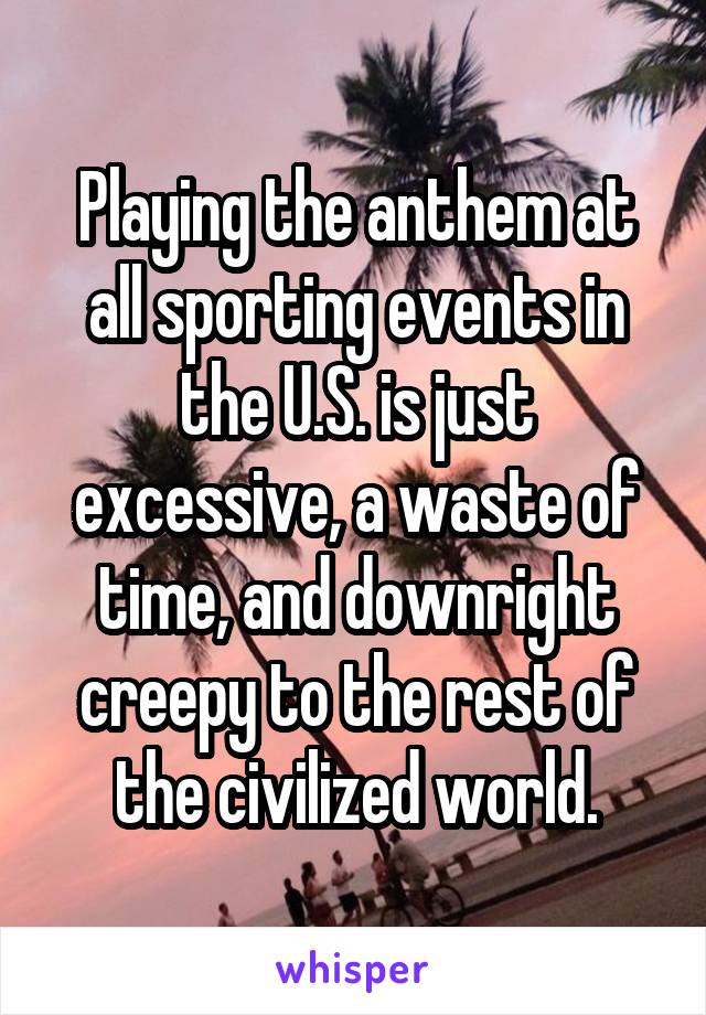 Playing the anthem at all sporting events in the U.S. is just excessive, a waste of time, and downright creepy to the rest of the civilized world.