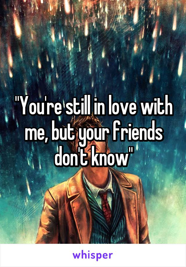 """""""You're still in love with me, but your friends don't know"""""""