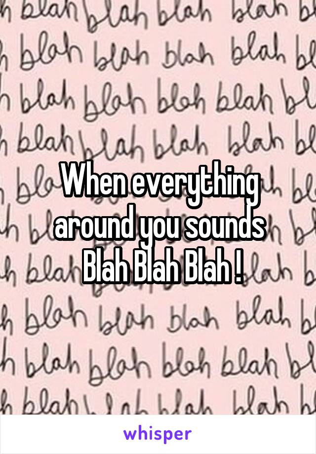 When everything around you sounds  Blah Blah Blah !