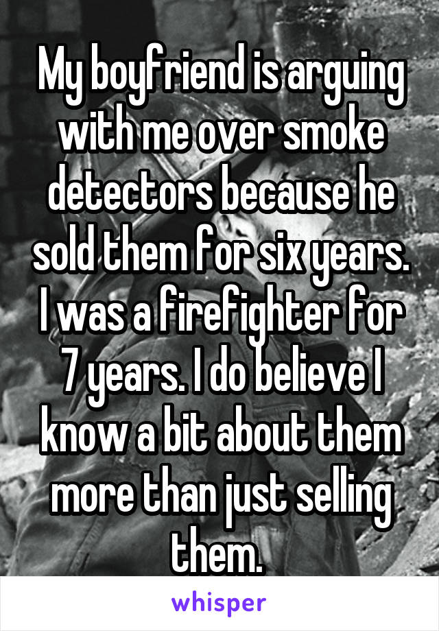 My boyfriend is arguing with me over smoke detectors because he sold them for six years. I was a firefighter for 7 years. I do believe I know a bit about them more than just selling them.