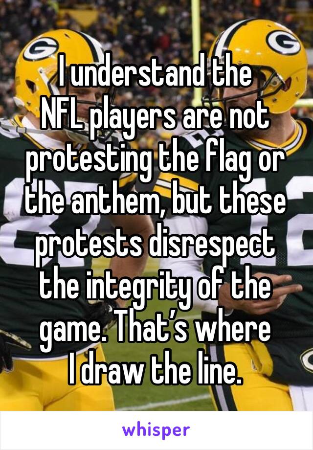 I understand the NFL players are not protesting the flag or the anthem, but these protests disrespect the integrity of the game. That's where I draw the line.