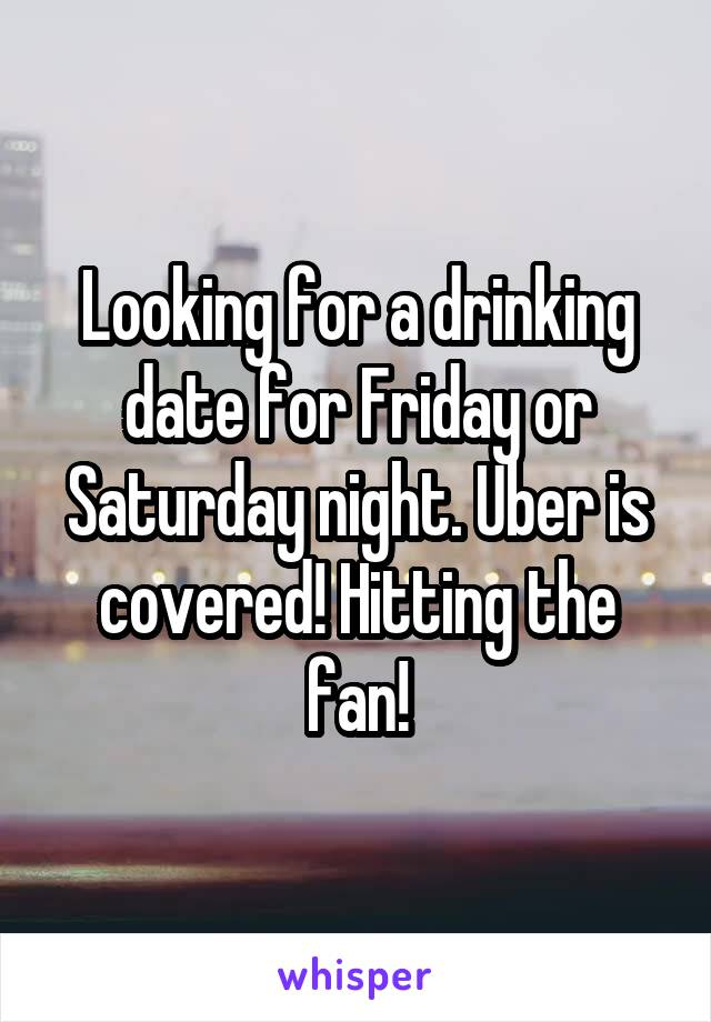 Looking for a drinking date for Friday or Saturday night. Uber is covered! Hitting the fan!