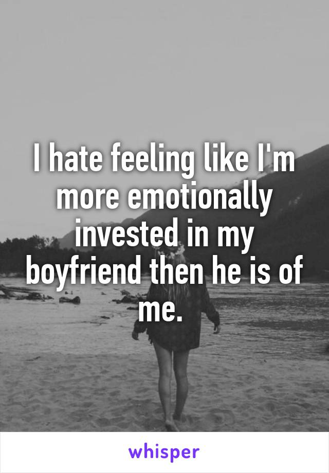 I hate feeling like I'm more emotionally invested in my boyfriend then he is of me.
