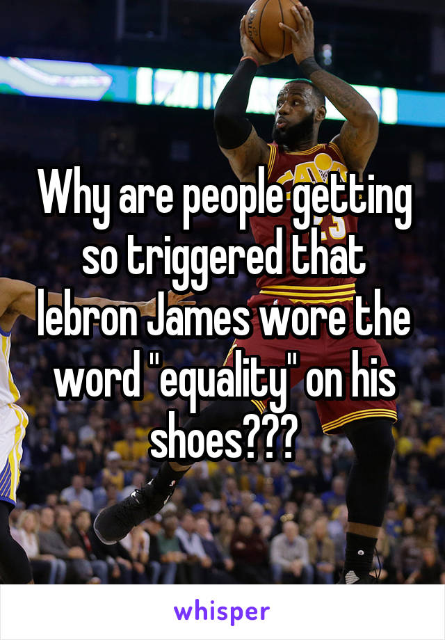 "Why are people getting so triggered that lebron James wore the word ""equality"" on his shoes???"