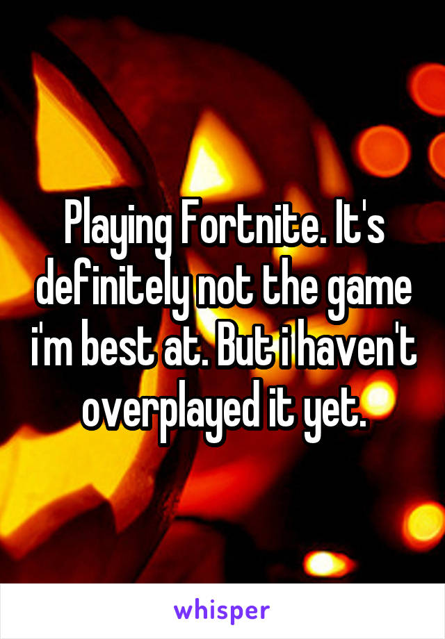 Playing Fortnite. It's definitely not the game i'm best at. But i haven't overplayed it yet.
