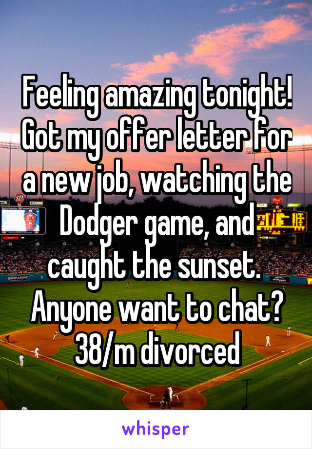 Feeling amazing tonight! Got my offer letter for a new job, watching the Dodger game, and caught the sunset.  Anyone want to chat? 38/m divorced