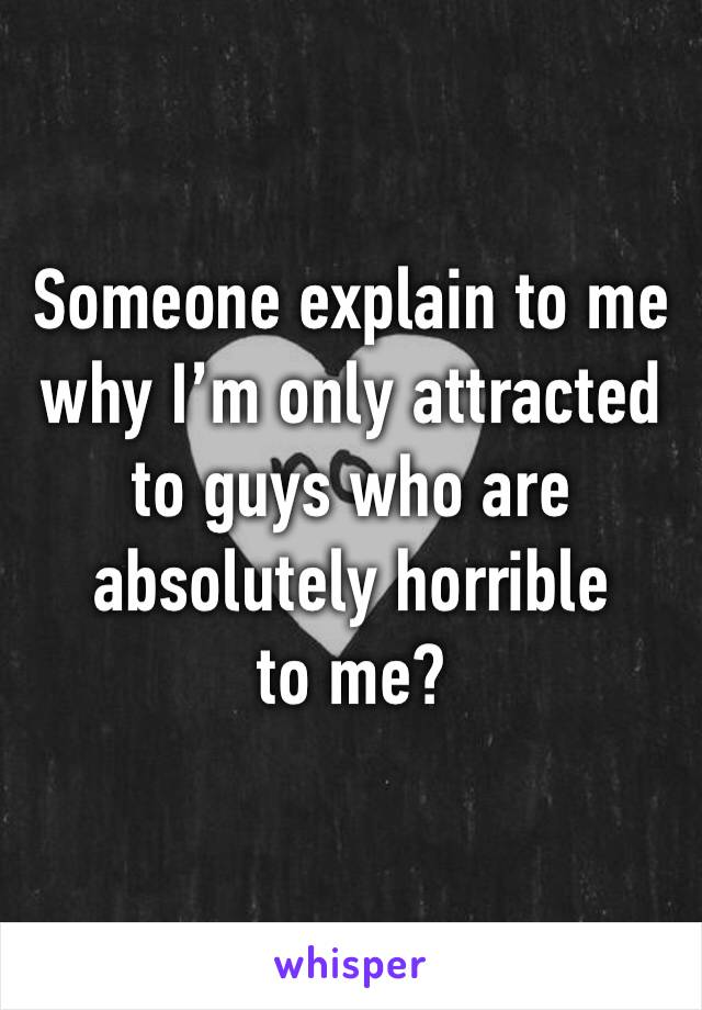 Someone explain to me why I'm only attracted to guys who are absolutely horrible to me?