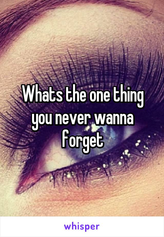 Whats the one thing you never wanna forget