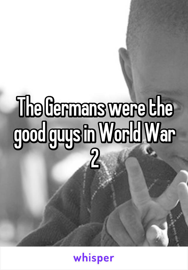 The Germans were the good guys in World War 2