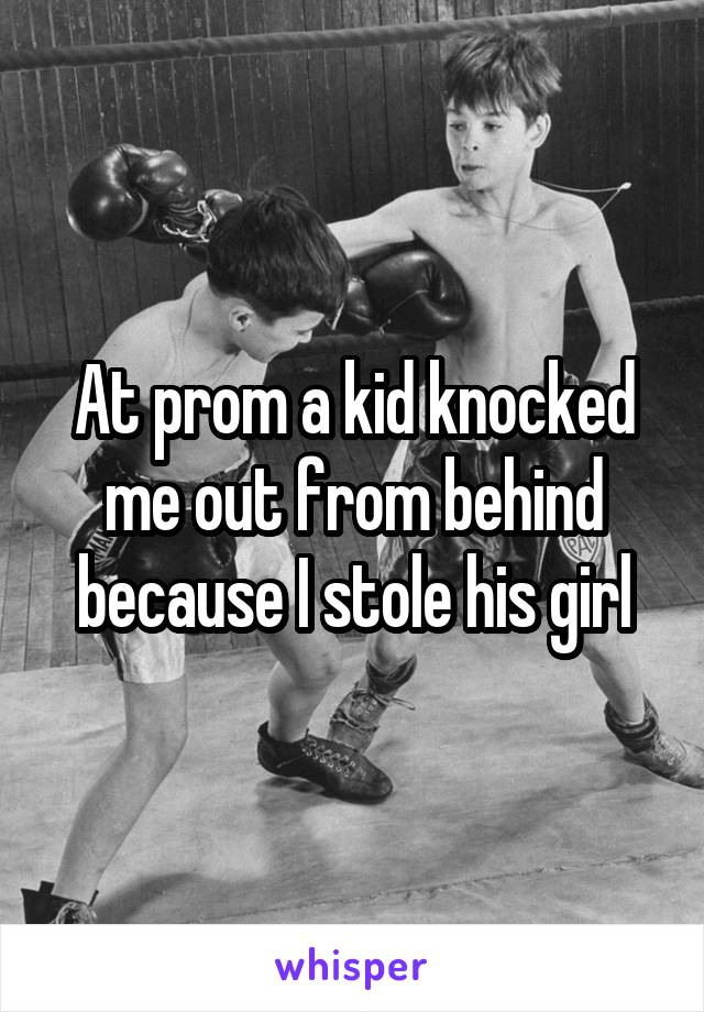At prom a kid knocked me out from behind because I stole his girl