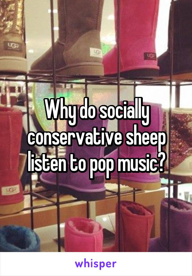 Why do socially conservative sheep listen to pop music?
