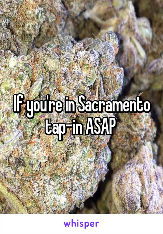 If you're in Sacramento tap-in ASAP