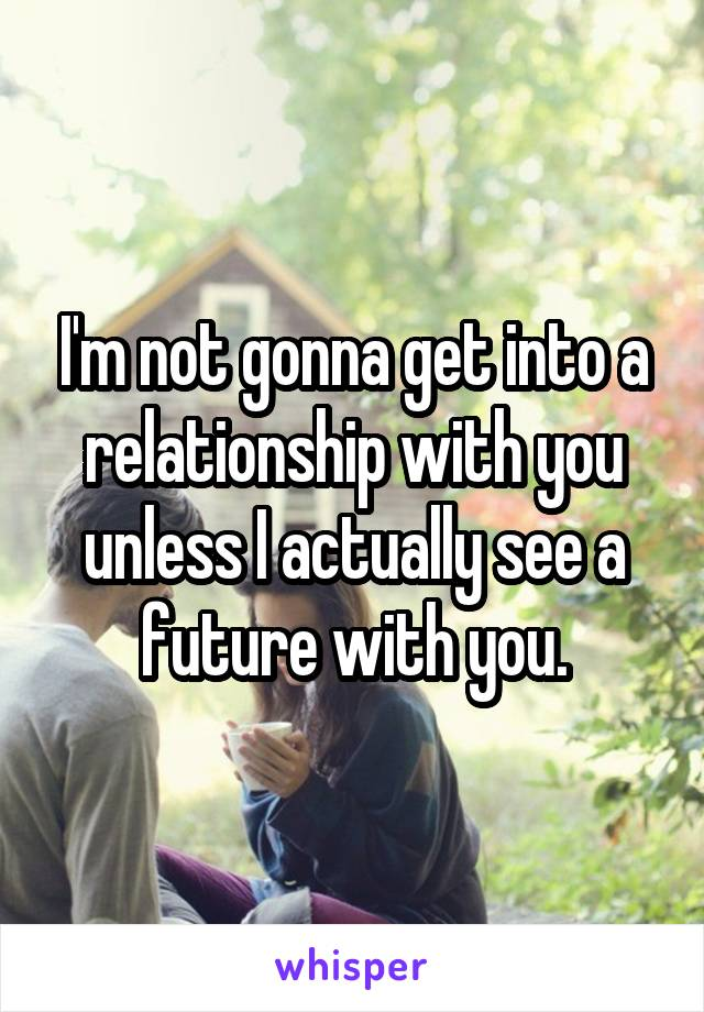 I'm not gonna get into a relationship with you unless I actually see a future with you.