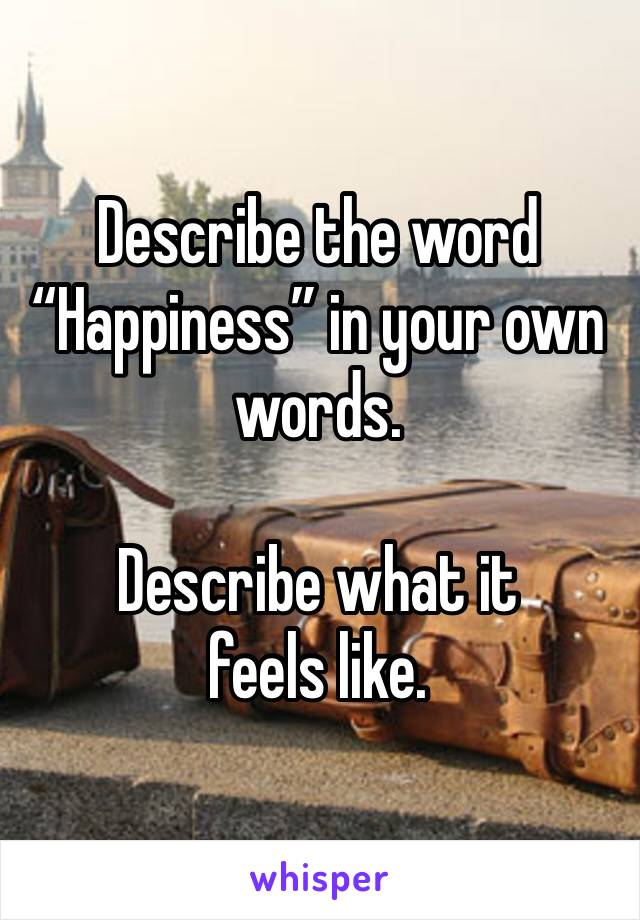 """Describe the word """"Happiness"""" in your own words.  Describe what it feels like."""