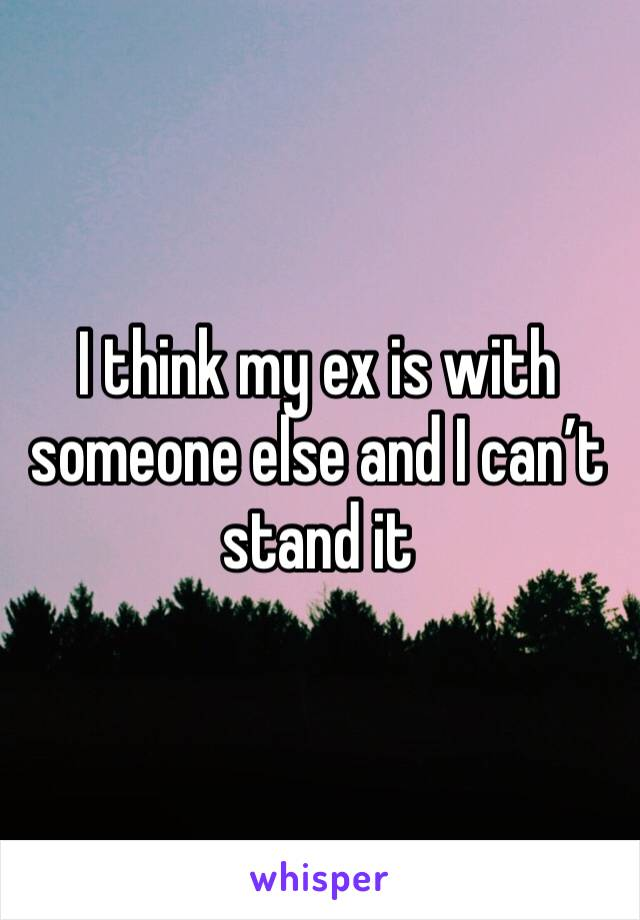 I think my ex is with someone else and I can't stand it