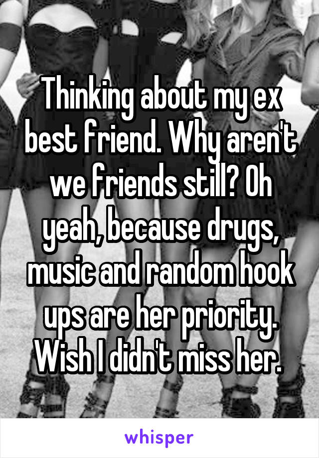 Thinking about my ex best friend. Why aren't we friends still? Oh yeah, because drugs, music and random hook ups are her priority. Wish I didn't miss her.